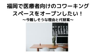 もし福岡で医療者向けのコワーキングスペースを経営するなら…今難しい理由と代替案